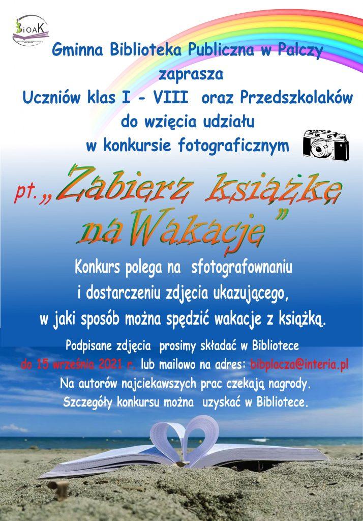 Gminna Biblioteka Publiczna w Palczy zaprasza uczniów oraz przedszkolaków do wzięcia udziału w konkursie fotograficznym pn. Zabierz książkę na wakacje. Konkurs polega na sfotografowaniu i dostarczeniu zdjęcia ukazującego, w jaki sposób można spędzić wakacje z książką. Podpisane zdjęcia prosimy składać w Bibliotece do 15 września 2021 r. lub mailowo na adres: bibpalcza@interia.pl Na autorów najciekawszych prac czekają nagrody. Szczegóły konkursu można uzyskać w Bibliotece